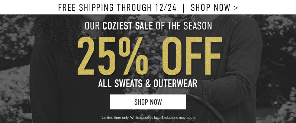 Free shipping through 12/24. Our coziest sale of the season. 25% off all Sweats & Outerwear. Limited time only. While supplies last. Exclusions may apply. Click to shop now.